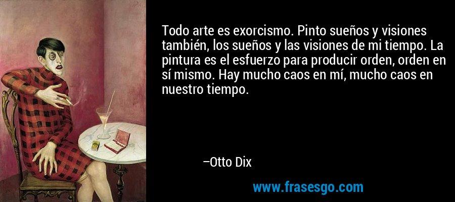 Todo arte es exorcismo. Pinto sueños y visiones también, los sueños y las visiones de mi tiempo. La pintura es el esfuerzo para producir orden, orden en sí mismo. Hay mucho caos en mí, mucho caos en nuestro tiempo. – Otto Dix
