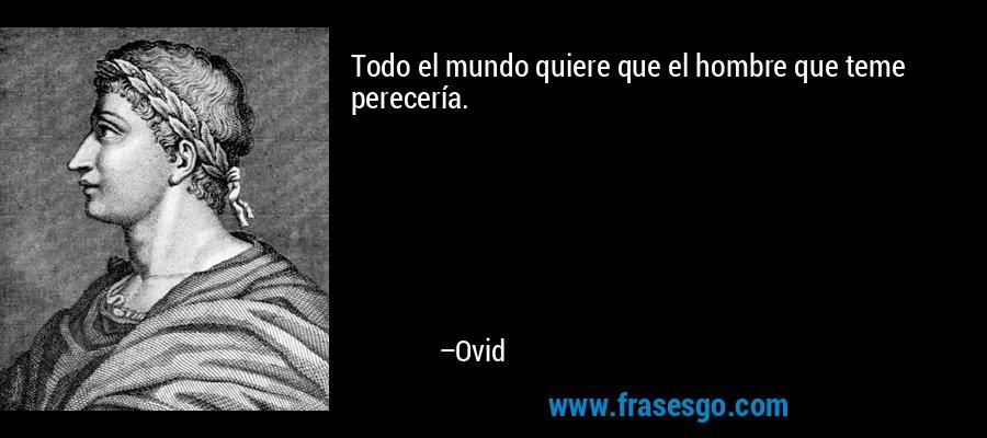 Todo el mundo quiere que el hombre que teme perecería. – Ovid