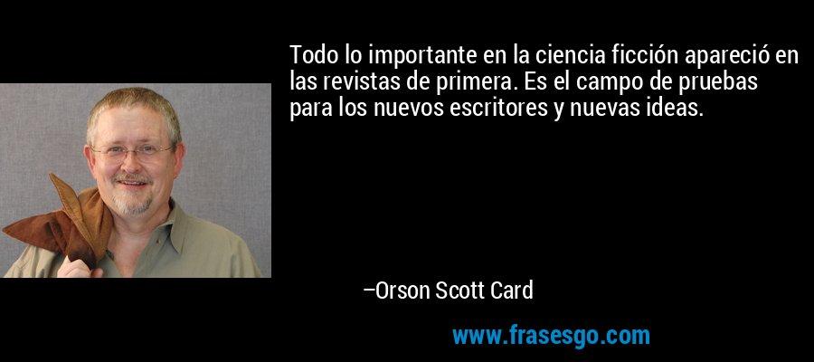 Todo lo importante en la ciencia ficción apareció en las revistas de primera. Es el campo de pruebas para los nuevos escritores y nuevas ideas. – Orson Scott Card