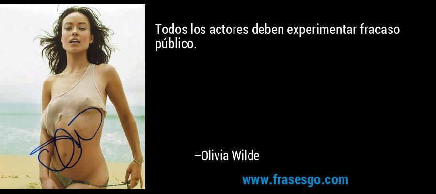 Todos los actores deben experimentar fracaso público. – Olivia Wilde