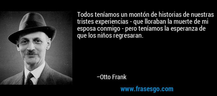 Todos teníamos un montón de historias de nuestras tristes experiencias - que lloraban la muerte de mi esposa conmigo - pero teníamos la esperanza de que los niños regresaran. – Otto Frank