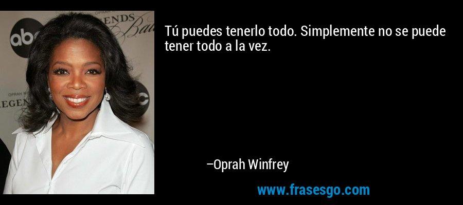 Tú puedes tenerlo todo. Simplemente no se puede tener todo a la vez. – Oprah Winfrey