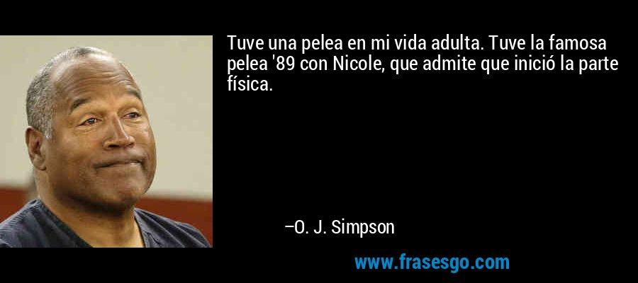 Tuve una pelea en mi vida adulta. Tuve la famosa pelea '89 con Nicole, que admite que inició la parte física. – O. J. Simpson