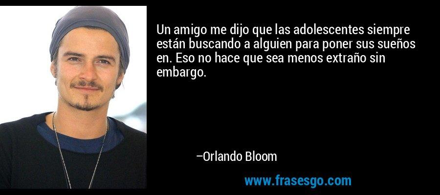 Un amigo me dijo que las adolescentes siempre están buscando a alguien para poner sus sueños en. Eso no hace que sea menos extraño sin embargo. – Orlando Bloom