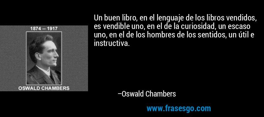 Un buen libro, en el lenguaje de los libros vendidos, es vendible uno, en el de la curiosidad, un escaso uno, en el de los hombres de los sentidos, un útil e instructiva. – Oswald Chambers
