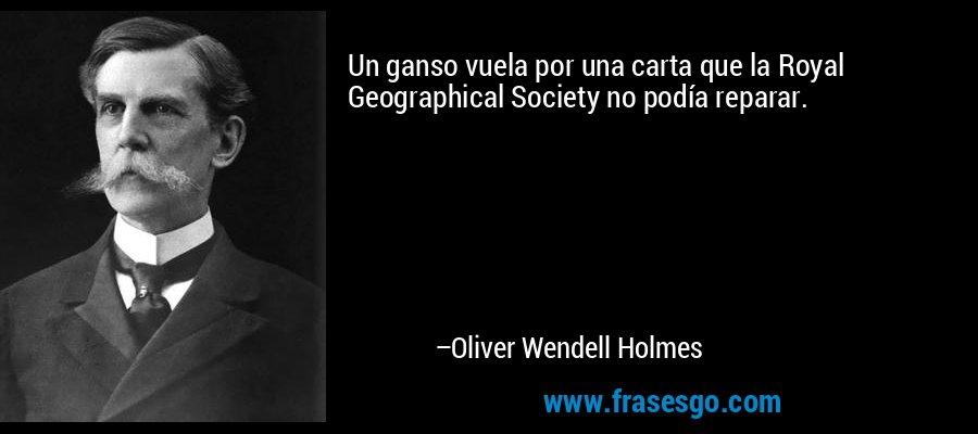 Un ganso vuela por una carta que la Royal Geographical Society no podía reparar. – Oliver Wendell Holmes