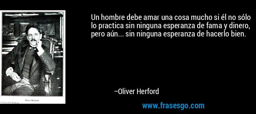 Un hombre debe amar una cosa mucho si él no sólo lo practica sin ninguna esperanza de fama y dinero, pero aún... sin ninguna esperanza de hacerlo bien. – Oliver Herford