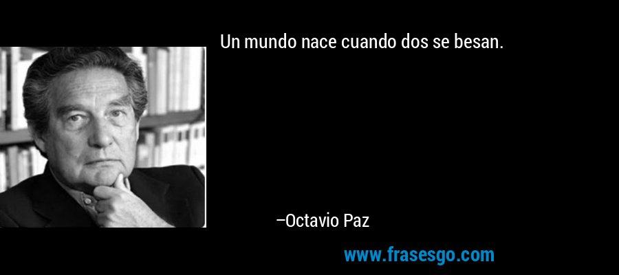 Un mundo nace cuando dos se besan. – Octavio Paz