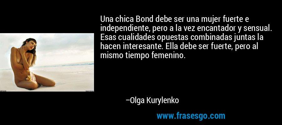 Una chica Bond debe ser una mujer fuerte e independiente, pero a la vez encantador y sensual. Esas cualidades opuestas combinadas juntas la hacen interesante. Ella debe ser fuerte, pero al mismo tiempo femenino. – Olga Kurylenko
