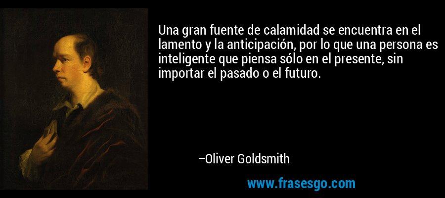 Una gran fuente de calamidad se encuentra en el lamento y la anticipación, por lo que una persona es inteligente que piensa sólo en el presente, sin importar el pasado o el futuro. – Oliver Goldsmith