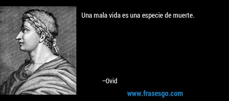 Una mala vida es una especie de muerte. – Ovid