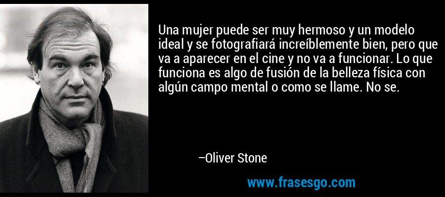 Una mujer puede ser muy hermoso y un modelo ideal y se fotografiará increíblemente bien, pero que va a aparecer en el cine y no va a funcionar. Lo que funciona es algo de fusión de la belleza física con algún campo mental o como se llame. No se. – Oliver Stone