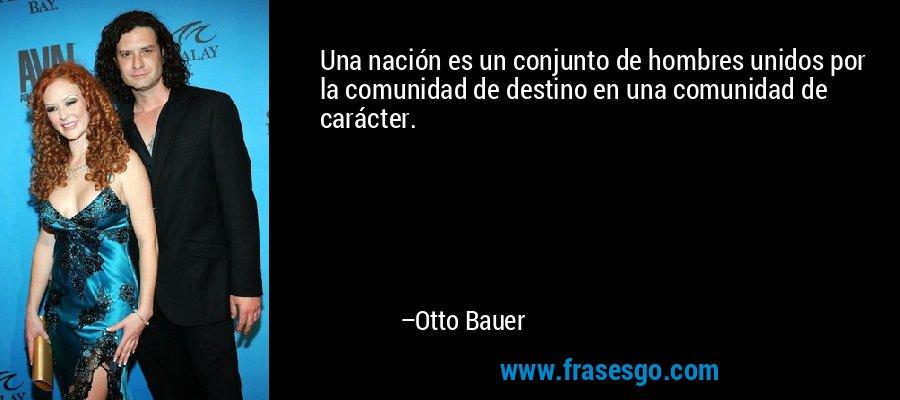 Una nación es un conjunto de hombres unidos por la comunidad de destino en una comunidad de carácter. – Otto Bauer