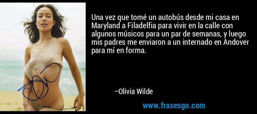 Una vez que tomé un autobús desde mi casa en Maryland a Filadelfia para vivir en la calle con algunos músicos para un par de semanas, y luego mis padres me enviaron a un internado en Andover para mí en forma. – Olivia Wilde