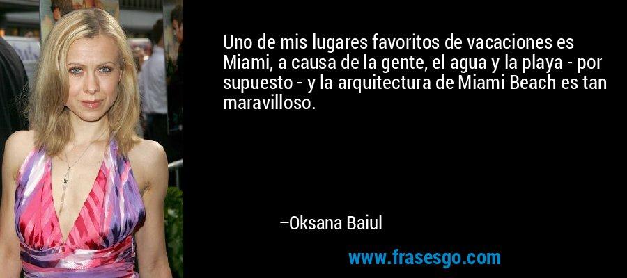 Uno de mis lugares favoritos de vacaciones es Miami, a causa de la gente, el agua y la playa - por supuesto - y la arquitectura de Miami Beach es tan maravilloso. – Oksana Baiul