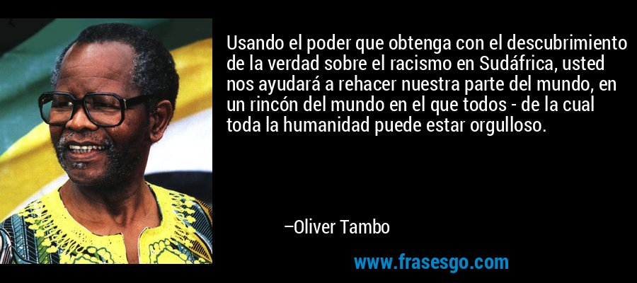 Usando el poder que obtenga con el descubrimiento de la verdad sobre el racismo en Sudáfrica, usted nos ayudará a rehacer nuestra parte del mundo, en un rincón del mundo en el que todos - de la cual toda la humanidad puede estar orgulloso. – Oliver Tambo