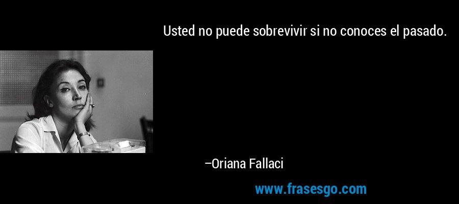 Usted no puede sobrevivir si no conoces el pasado. – Oriana Fallaci