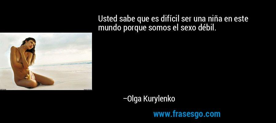 Usted sabe que es difícil ser una niña en este mundo porque somos el sexo débil. – Olga Kurylenko