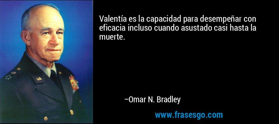 Valentía es la capacidad para desempeñar con eficacia incluso cuando asustado casi hasta la muerte. – Omar N. Bradley