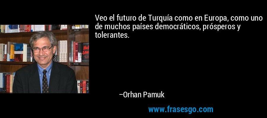 Veo el futuro de Turquía como en Europa, como uno de muchos países democráticos, prósperos y tolerantes. – Orhan Pamuk