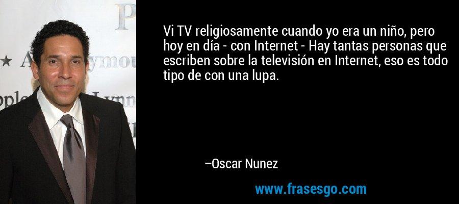 Vi TV religiosamente cuando yo era un niño, pero hoy en día - con Internet - Hay tantas personas que escriben sobre la televisión en Internet, eso es todo tipo de con una lupa. – Oscar Nunez