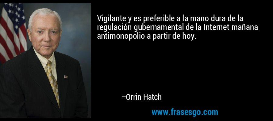 Vigilante y es preferible a la mano dura de la regulación gubernamental de la Internet mañana antimonopolio a partir de hoy. – Orrin Hatch