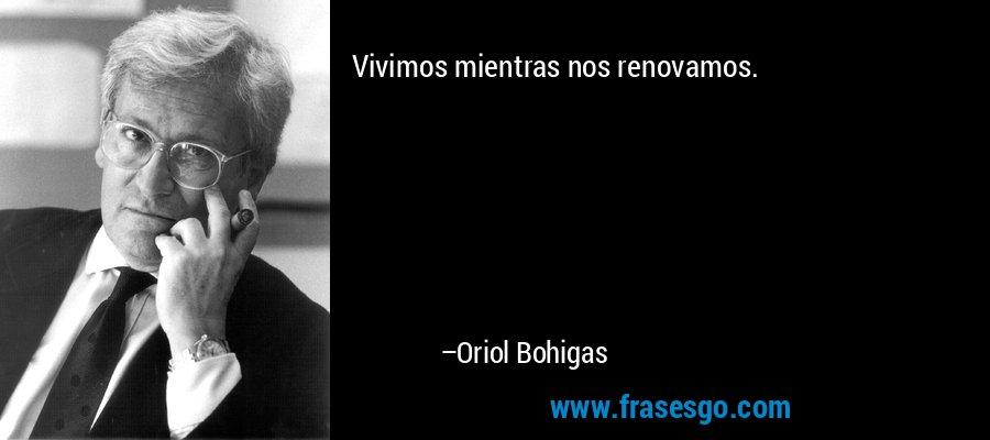 Vivimos mientras nos renovamos. – Oriol Bohigas