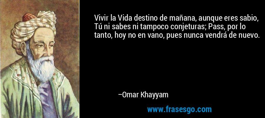 Vivir la Vida destino de mañana, aunque eres sabio, Tú ni sabes ni tampoco conjeturas; Pass, por lo tanto, hoy no en vano, pues nunca vendrá de nuevo. – Omar Khayyam