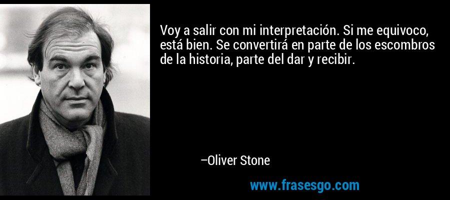 Voy a salir con mi interpretación. Si me equivoco, está bien. Se convertirá en parte de los escombros de la historia, parte del dar y recibir. – Oliver Stone