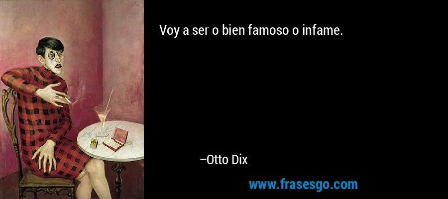 Voy a ser o bien famoso o infame. – Otto Dix