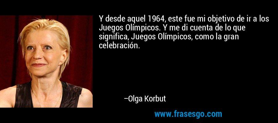 Y desde aquel 1964, este fue mi objetivo de ir a los Juegos Olímpicos. Y me di cuenta de lo que significa, Juegos Olímpicos, como la gran celebración. – Olga Korbut