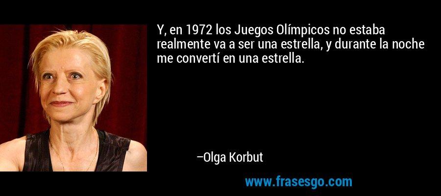 Y, en 1972 los Juegos Olímpicos no estaba realmente va a ser una estrella, y durante la noche me convertí en una estrella. – Olga Korbut