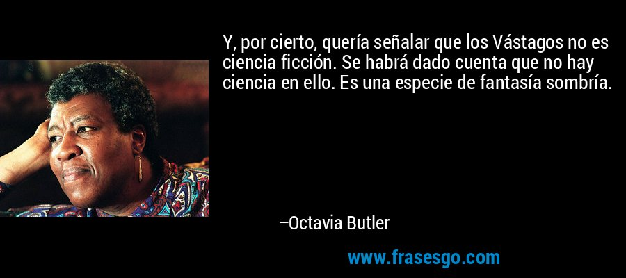 Y, por cierto, quería señalar que los Vástagos no es ciencia ficción. Se habrá dado cuenta que no hay ciencia en ello. Es una especie de fantasía sombría. – Octavia Butler