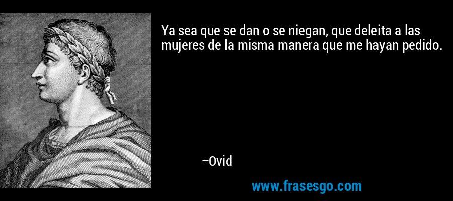 Ya sea que se dan o se niegan, que deleita a las mujeres de la misma manera que me hayan pedido. – Ovid
