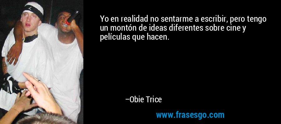 Yo en realidad no sentarme a escribir, pero tengo un montón de ideas diferentes sobre cine y películas que hacen. – Obie Trice