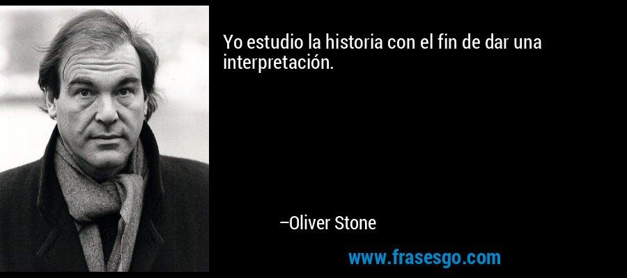 Yo estudio la historia con el fin de dar una interpretación. – Oliver Stone
