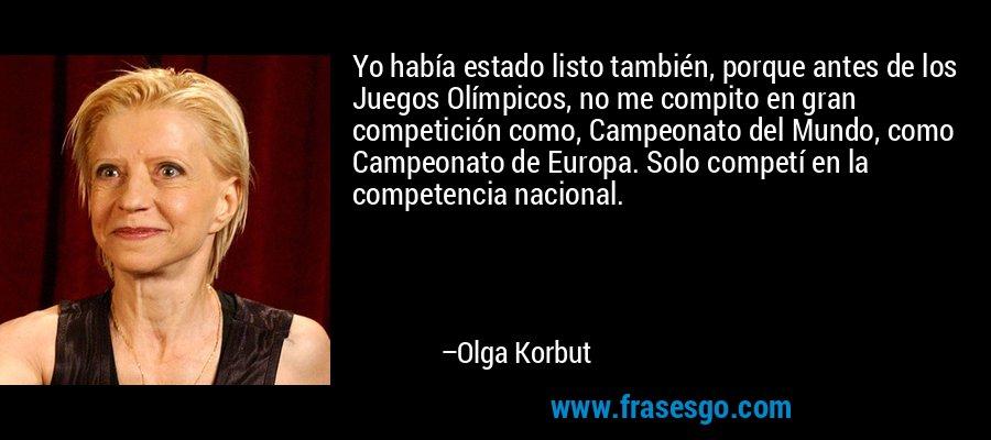Yo había estado listo también, porque antes de los Juegos Olímpicos, no me compito en gran competición como, Campeonato del Mundo, como Campeonato de Europa. Solo competí en la competencia nacional. – Olga Korbut