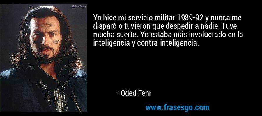 Yo hice mi servicio militar 1989-92 y nunca me disparó o tuvieron que despedir a nadie. Tuve mucha suerte. Yo estaba más involucrado en la inteligencia y contra-inteligencia. – Oded Fehr