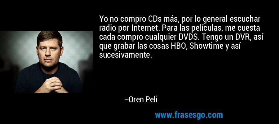 Yo no compro CDs más, por lo general escuchar radio por Internet. Para las películas, me cuesta cada compro cualquier DVDS. Tengo un DVR, así que grabar las cosas HBO, Showtime y así sucesivamente. – Oren Peli