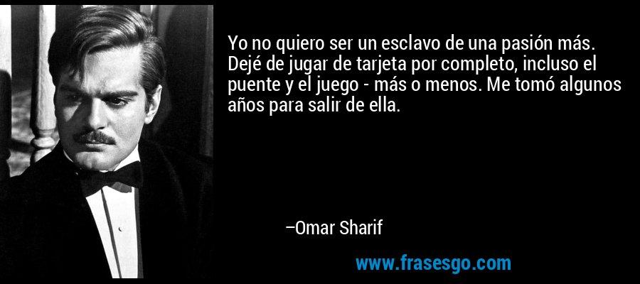 Yo no quiero ser un esclavo de una pasión más. Dejé de jugar de tarjeta por completo, incluso el puente y el juego - más o menos. Me tomó algunos años para salir de ella. – Omar Sharif