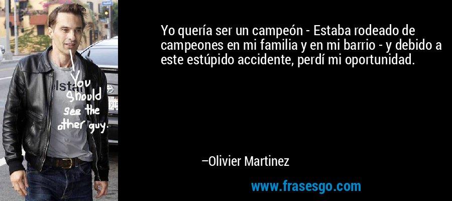Yo quería ser un campeón - Estaba rodeado de campeones en mi familia y en mi barrio - y debido a este estúpido accidente, perdí mi oportunidad. – Olivier Martinez