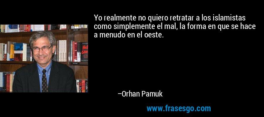 Yo realmente no quiero retratar a los islamistas como simplemente el mal, la forma en que se hace a menudo en el oeste. – Orhan Pamuk