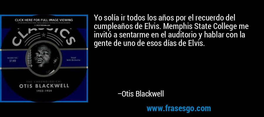 Yo solía ir todos los años por el recuerdo del cumpleaños de Elvis. Memphis State College me invitó a sentarme en el auditorio y hablar con la gente de uno de esos días de Elvis. – Otis Blackwell