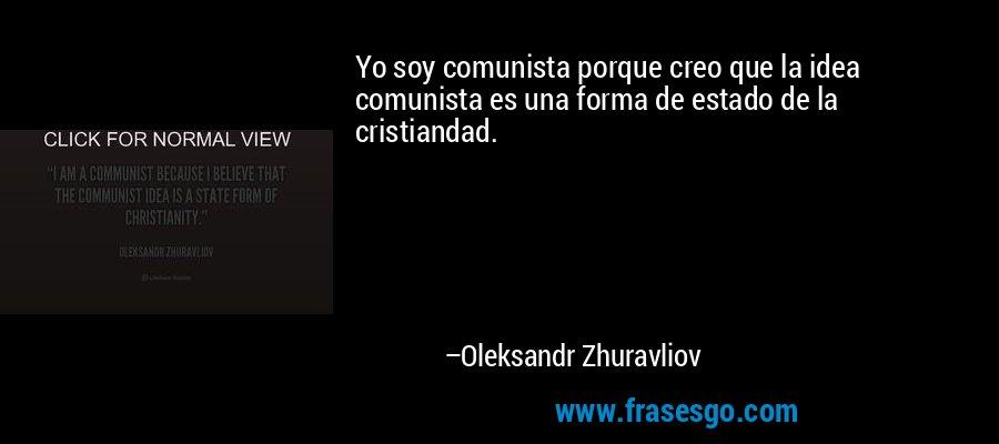 Yo soy comunista porque creo que la idea comunista es una forma de estado de la cristiandad. – Oleksandr Zhuravliov