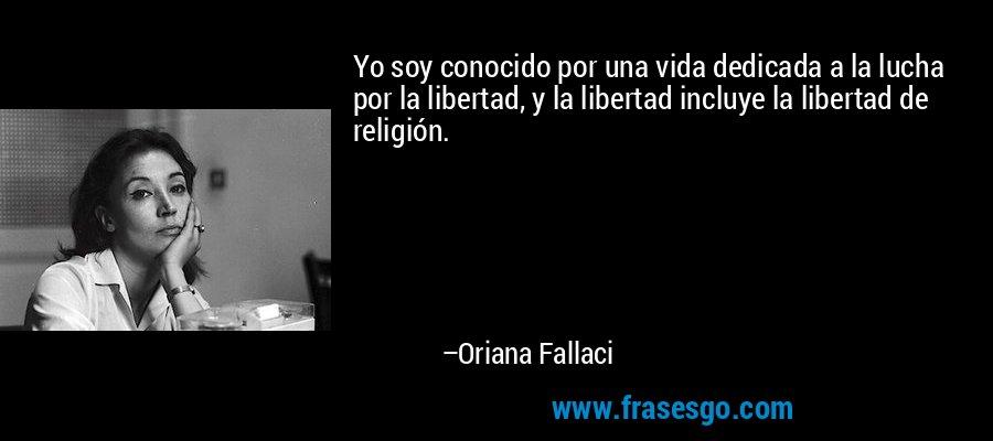Yo soy conocido por una vida dedicada a la lucha por la libertad, y la libertad incluye la libertad de religión. – Oriana Fallaci