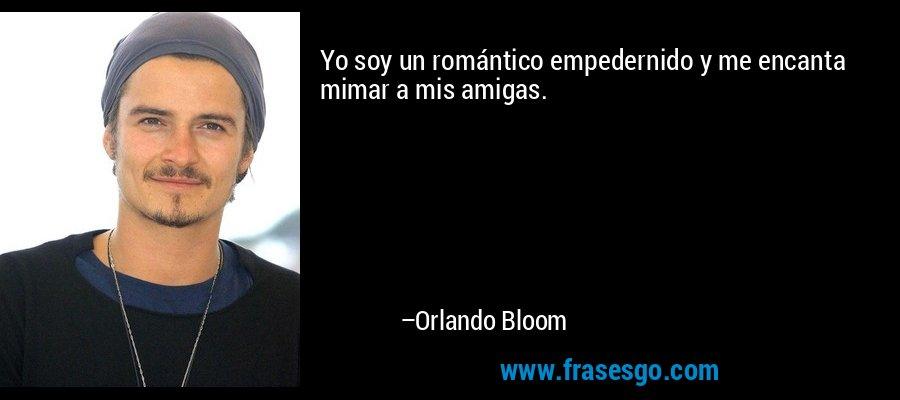 Yo soy un romántico empedernido y me encanta mimar a mis amigas. – Orlando Bloom