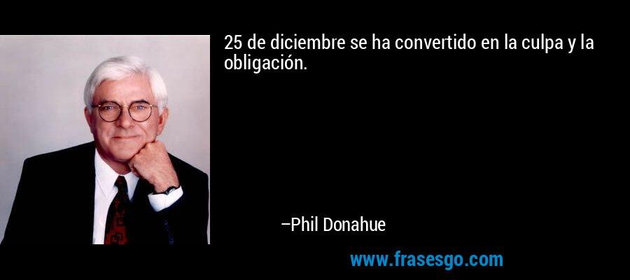 25 de diciembre se ha convertido en la culpa y la obligación. – Phil Donahue