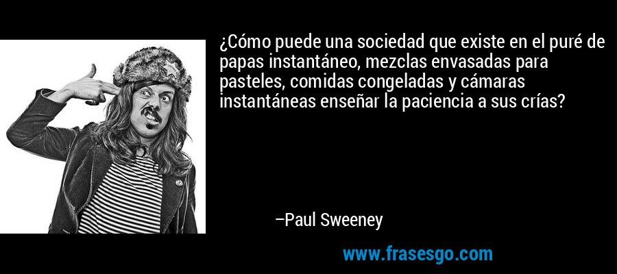 ¿Cómo puede una sociedad que existe en el puré de papas instantáneo, mezclas envasadas para pasteles, comidas congeladas y cámaras instantáneas enseñar la paciencia a sus crías? – Paul Sweeney