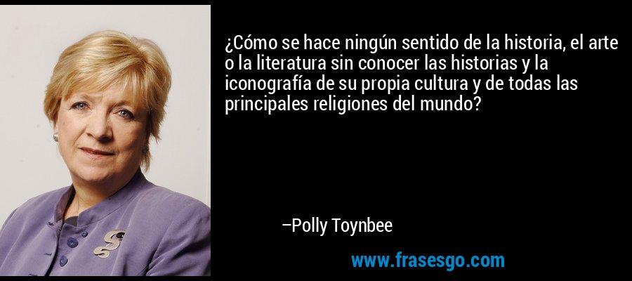 ¿Cómo se hace ningún sentido de la historia, el arte o la literatura sin conocer las historias y la iconografía de su propia cultura y de todas las principales religiones del mundo? – Polly Toynbee
