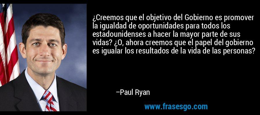 ¿Creemos que el objetivo del Gobierno es promover la igualdad de oportunidades para todos los estadounidenses a hacer la mayor parte de sus vidas? ¿O, ahora creemos que el papel del gobierno es igualar los resultados de la vida de las personas? – Paul Ryan